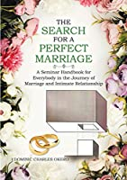 The Search for a Perfect Marriage: A Seminar Handbook for Everybody In the Journey of Marriage and Intimate Relationship