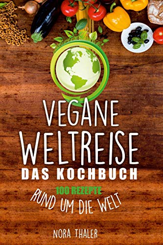 Vegane Weltreise, Das Kochbuch: 100 Rezepte rund um die Welt (Vegan Kochbuch, Band 1)
