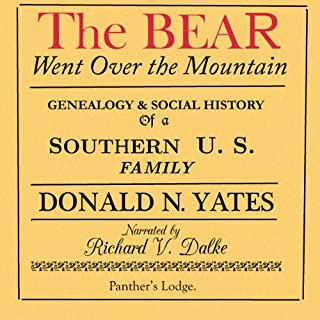 The Bear Went Over the Mountain     Genealogy & Social History of a Southern U.S. Family: the Story of the Native American/English Yates Family, from...Oklahoma, Tennessee, Texas and Virginia              By:                                                                                                                                 Donald N. Yates                               Narrated by:                                                                                                                                 Richard V. Dalke                      Length: 2 hrs and 19 mins     10 ratings     Overall 2.7