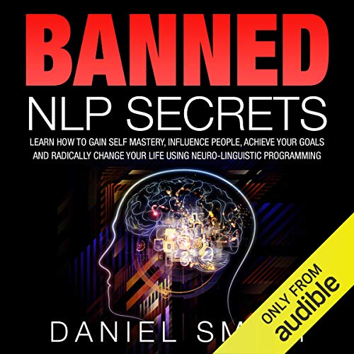 Banned NLP Secrets: Learn How to Gain Self Mastery, Influence People, Achieve Your Goals and Radically Change Your Life Using Neuro-Linguistic Programming cover art