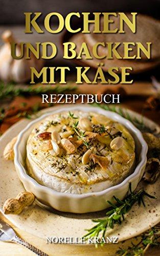 Käse: Kochen und Backen mit Käse, Käse Kochbuch und Backbuch für Einsteiger oder Profis und für Genießer: 37 leckere Lieblings-Rezepte mit Käse von schnell und einfach bis anspruchsvoll