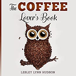 The Coffee Lover's Book: ☕ 2021 Essential World Coffee Guide – Interesting Facts, Tips, Benefits and Best Easy Coffee Drinks & Desserts Recipe Book (DIVINE AROMA BOOKS 1)