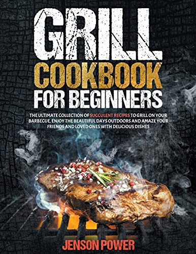 Grill Cookbook: FOR BEGINNERS, The Ultimate Collection Of Succulent Recipes To Grill On Your Barbecue, Enjoy The Beautiful Days Outdoors And Amaze Your Friends And Loved Ones With Delicious Dishes
