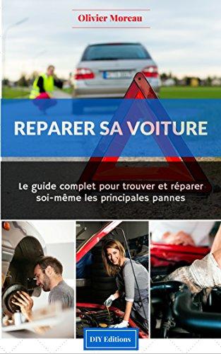 Réparer sa voiture. Le Guide complet pour trouver et...