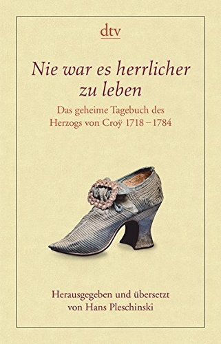 Nie war es herrlicher zu leben: Das geheime Tagebuch des Herzogs von Croÿ 1718 - 1784