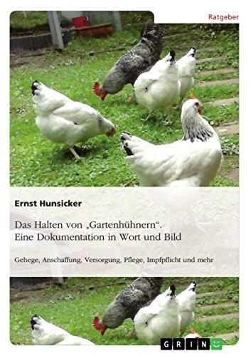 """Das Halten von \""""Gartenhühnern\"""". Eine Dokumentation in Wort und Bild: Gehege, Anschaffung, Versorgung, Pflege, Impfpflicht und mehr"""