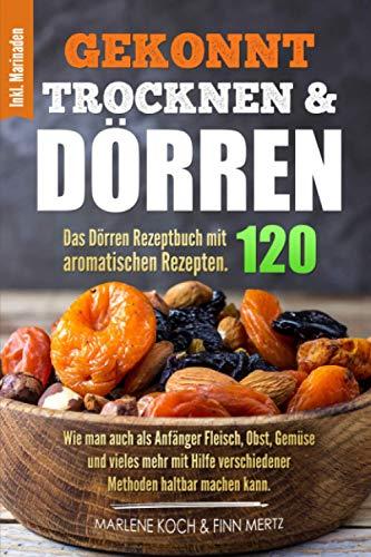 GEKONNT TROCKNEN & DÖRREN: Das Dörren Rezeptbuch mit 120 aromatischen Rezepten. Wie man auch als Anfänger Fleisch, Obst, Gemüse und vieles mehr mit Hilfe verschiedener Methoden haltbar machen kann.