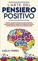 L'arte del pensiero positivo: Scopri i segreti per eliminare lo stress, raggiungere gli obiettivi, essere ottimista, aumentare l'autostima e vivere felice