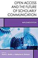 Open Access and the Future of Scholarly Communication: Implementation (Creating the 21st-century Academic Library)