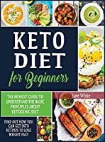 Keto Diet for Beginners: The Newest Guide to Understand the Basic Principles about Ketogenic Diet. Find Out How You Can Get Into Ketosis to Lose Weight Fast
