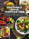 cottura bassa temperatura: ricette per vegetariani, dagli antipasti ai secondi con gusto ed equilibrio (cottura a bassa temperatura)