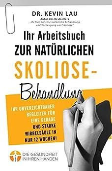 [Kevin Lau]のIhr Arbeitsbuch zur natürlichen Skoliose-Behandlung: Ihr unverzichtbarer Begleiter für eine gerade und starke Wirbelsäule in nur 12 Wochen! (German Edition)