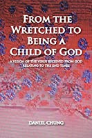 From the Wretched to Being a Child of God: A Vision of the Virus Received from God Relating to the End Times