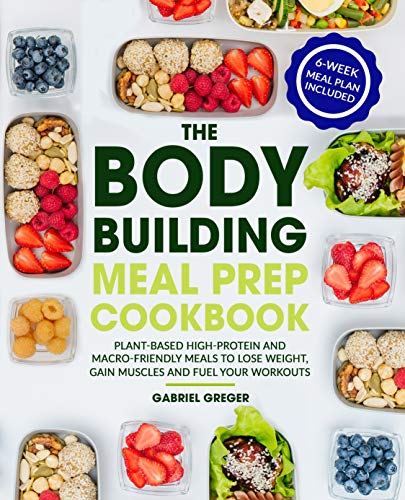 The Bodybuilding Meal Prep Cookbook: Plant-Based High-Protein and Macro-Friendly Meals to Lose Weight, Gain Muscles and Fuel Your Workouts (6-Week Meal Plan Included)