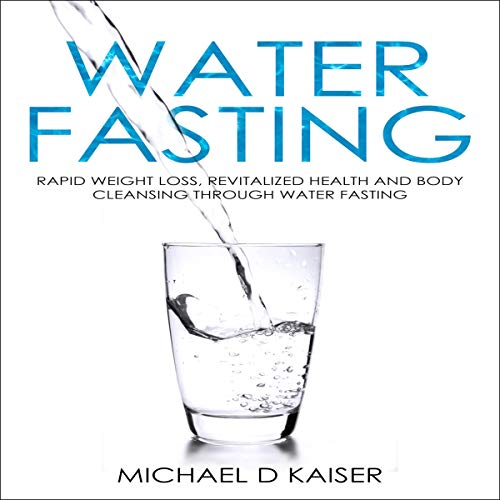 Water Fasting: Rapid Weight Loss, Revitalized Health and Body Cleansing Through Water Fasting Audiobook By Michael D. Kaiser cover art