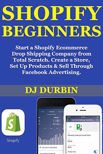 Shopify Beginner ($1,000 Per Month Guide): Start a Shopify Ecommerce Drop Shipping Company from Total Scratch. Create a Store, Set Up Products & Sell Through Facebook Advertising.