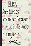 ELISA true friends are never far apart maybe in distance but never in heart: Lined Notebook Journal 120 Pages - (6 x9 inches) funny gifts for friends ... gift long distance, funny gifts for birthday