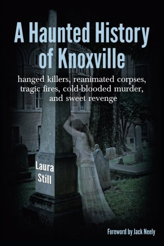 A Haunted History of Knoxville: Hanged killers, reanimated corpses,   tragic fires, cold-blooded murder, and sweet revenge