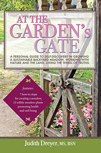 At the Garden's Gate: A Personal Guide to Self-Discovery in Growing a Sustainable Backyard Meadow, Working with Nature and the Land, Living the Wheel of Truths
