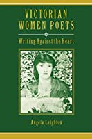 Victorian Women Poets: Writing Against the Heart (Victorian Literature and Culture Series)