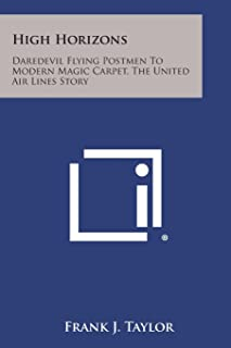 High Horizons: Daredevil Flying Postmen to Modern Magic Carpet, the United Air Lines Story