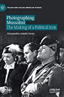 Photographing Mussolini: The Making of a Political Icon (Italian and Italian American Studies)