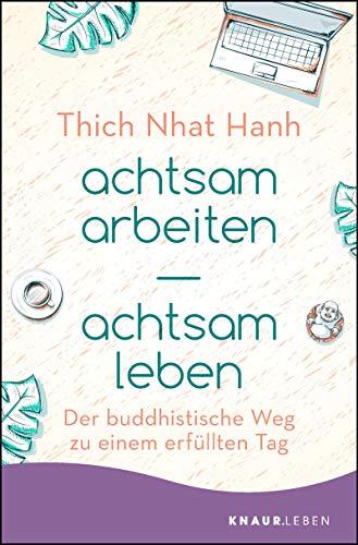achtsam arbeiten achtsam leben: Der buddhistische Weg zu einem erfüllten Tag