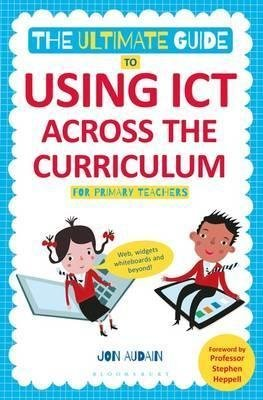 [The Ultimate Guide to Using ICT Across the Curriculum (for Primary Teachers): Web, Widgets, Whiteboards and Beyond!] (By: Jon Audain) [published: June, 2014]