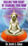 Healing Your Heart, By Changing Your Mind: A Spiritual and Humorous Approach To Achieving Happiness (The Happiness Series Book 1)