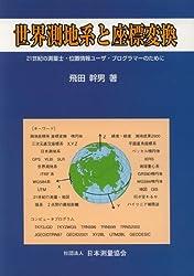 世界測地系と座標変換 : 21世紀の測量士・位置情報ユーザ・プログラマーのために