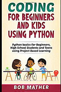 Coding for Beginners and Kids Using Python: Python Basics for Beginners, High School Students and Teens Using Project Base...