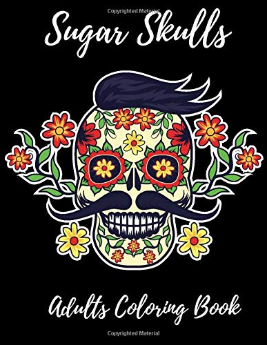 Sugar Skulls Adults Coloring Book: Day of the Dead Sugar Skulls Designs for Stress Relief and Relaxation