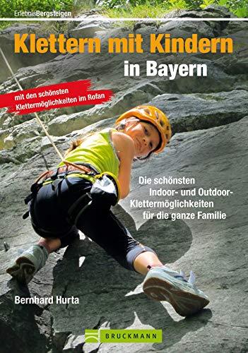 Klettern mit Kindern in Bayern: Die schönsten Indoor und Outdoor Klettermöglichkeiten für die ganze Familie - wichtige Infos rund um Ausrüstung, Sicherheit ... und Tourentipps (Erlebnis Bergsteigen)