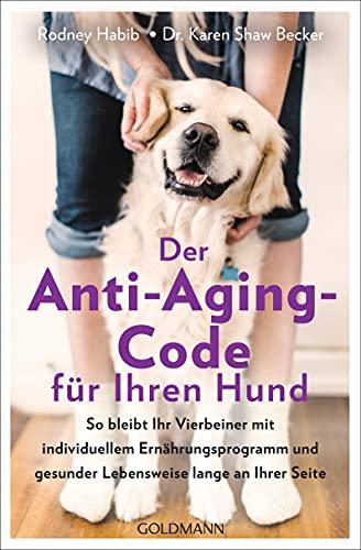 Der Anti-Aging-Code für Ihren Hund: So bleibt Ihr Vierbeiner mit individuellem Ernährungsprogramm und gesunder Lebensweise lange an Ihrer Seite
