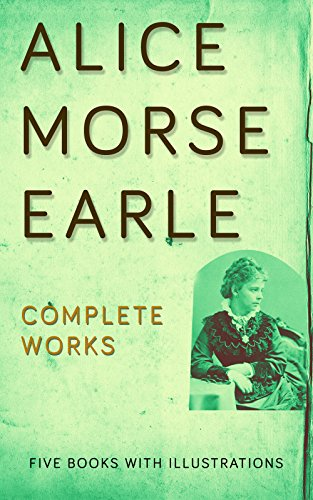 Complete Works of Alice Morse Earle: (Curious Punishments Of Bygone Days, Customs And Fashions In Old New England, Home Life In Colonial Days, Old-Time ... New England, etc..) (English Edition)