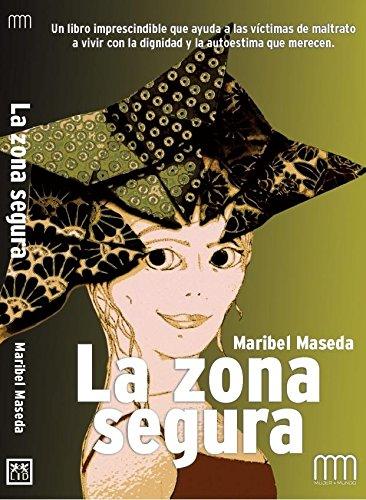 La Zona Segura: Un Libro Imprescindible Que Ayuda a Las Víctimas de Maltrato a Vivir Con La Dignidad Y La Autoestima Que Merecen. (Mujer & Mundo)