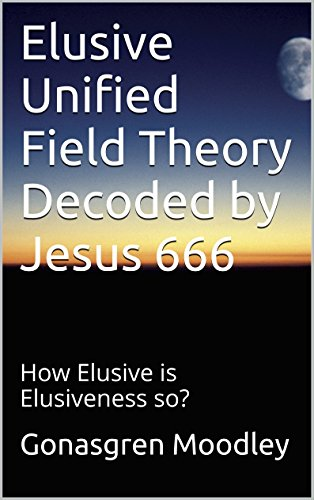 Elusive Unified Field Theory Decoded by Jesus 666: How Elusive is Elusiveness so? (English Edition)
