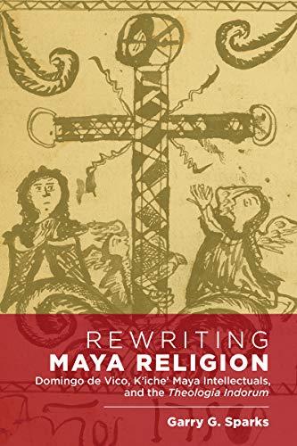 Rewriting Maya Religion: Domingo de Vico, K'iche' Maya Intellectuals, and the Theologia Indorum (English Edition)