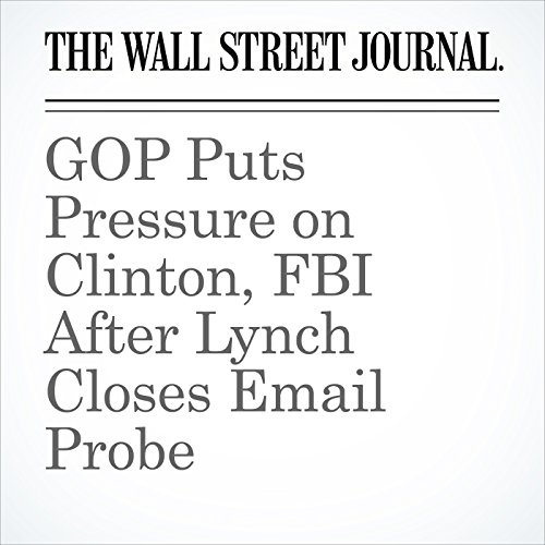 GOP Puts Pressure on Clinton, FBI After Lynch Closes Email Probe audiobook cover art