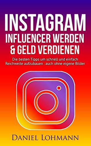 Instagram Marketing: Influencer werden und Geld verdienen mit Instagram - auch ohne eigene Bilder: Die besten Tipps und Tricks für Anfänger um schnell Reichweite aufzubauen