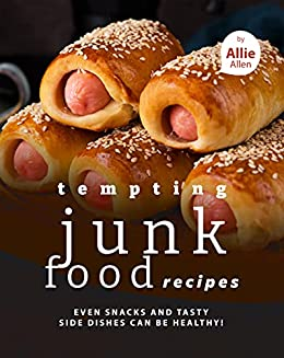 Tempting Junk Food Recipes: Even Snacks and Tasty Side Dishes Can be Healthy! by [Allie Allen]