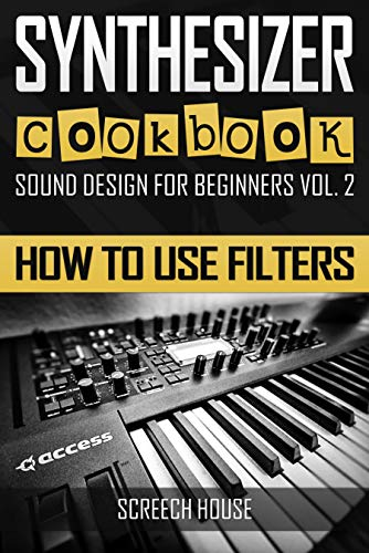 SYNTHESIZER COOKBOOK: How to Use Filters (Sound Design for Beginners Book 2) (English Edition)