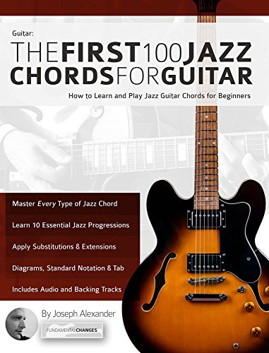 Guitar: The First 100 Jazz Chords for Guitar: A practical, musical guide to all guitar chord structures, voicings and inversions (Play Jazz Guitar Book 2)