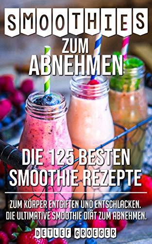 Smoothies zum Abnehmen:  Die 125 besten Smoothie Rezepte zum  Körper Entgiften und Entschlacken.  Die ultimative Smoothie  Die ultimative Smoothie Diät zum Ab: Smoothies Rezepte Körper Entschlacken.