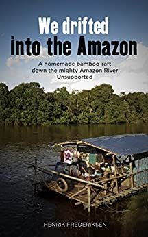 [Henrik Frederiksen]のWe Drifted Into The Amazon: a homemade bamboo raft down the mighty Amazon River, unsupported (English Edition)