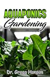 AQUAPONICS GARDENING : The Unique Guide to Growing Vegetables, Fruit, Herbs, and Raising Fish (English Edition)