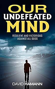 Our Undefeated Mind: Resilient and Victorious Against All Odds by [David Hamann]