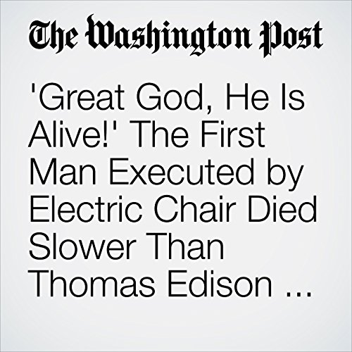 'Great God, He Is Alive!' The First Man Executed by Electric Chair Died Slower Than Thomas Edison Expected. audiobook cover art