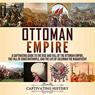 Ottoman Empire: A Captivating Guide to the Rise and Fall of the Ottoman Empire, the Fall of Constantinople, and the Life of Suleiman the Magnificent                   By:                                                                                                                                 Captivating History                               Narrated by:                                                                                                                                 Desmond Manny,                                                                                        Duke Holm                      Length: 5 hrs and 17 mins     25 ratings     Overall 4.9