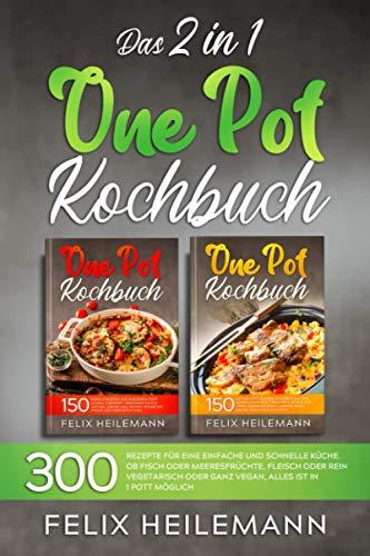 DAS 2 IN 1 ONE POT KOCHBUCH: 300 Rezepte für eine einfache und schnelle Küche. Ob Fisch oder Meeresfrüchte, Fleisch oder rein vegetarisch oder ganz vegan, alles ist in 1 Pott möglich.